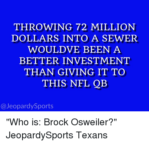 """Osweiler: THROWING 72 MILLION  DOLLARS INTO A SEWER  WOULD VE BEEN A  BETTER INVESTMENT  THAN GIVING IT TO  THIS NFL QB  @Jeopardy Sports """"Who is: Brock Osweiler?"""" JeopardySports Texans"""