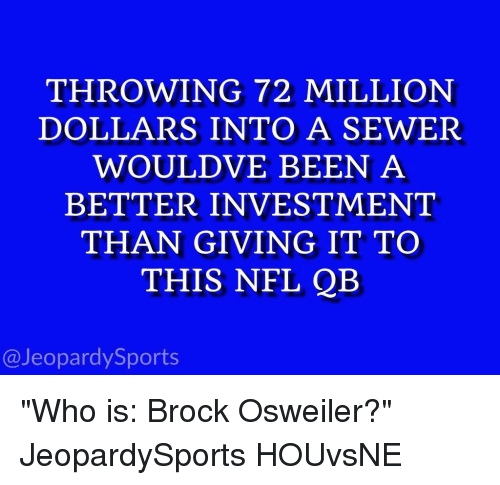 "Brock Osweiler: THROWING 72 MILLION  DOLLARS INTO A SEWER  WOULDVE BEEN A  BETTER INVESTMENT  THAN GIVING IT TO  THIS NFL QB  @Jeopardy Sports ""Who is: Brock Osweiler?"" JeopardySports HOUvsNE"