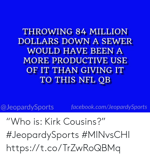 "million dollars: THROWING 84 MILLION  DOLLARS DOWN A SEWER  WOULD HAVE BEEN A  MORE PRODUCTIVE USE  OF IT THAN GIVING IT  TO THIS NFL QB  @JeopardySports  facebook.com/JeopardySports ""Who is: Kirk Cousins?"" #JeopardySports #MINvsCHI https://t.co/TrZwRoQBMq"