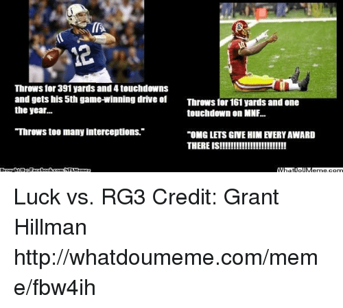 """Nflmemes: Throws for 391 yards and 4 touchdowns  and gets his 5th game-winning drive of  Throws for 161 yards and one  the year...  touchdown on MNF...  Throws too many interceptions.""""  """"OMG LETS GIVEHIMIEERYAWARD  THERE IS!!!!!!!!!!!!!!!!!!!!!!!!  MMRatiollMeme.com  NFLMeme Luck vs. RG3 Credit: Grant Hillman  http://whatdoumeme.com/meme/fbw4ih"""