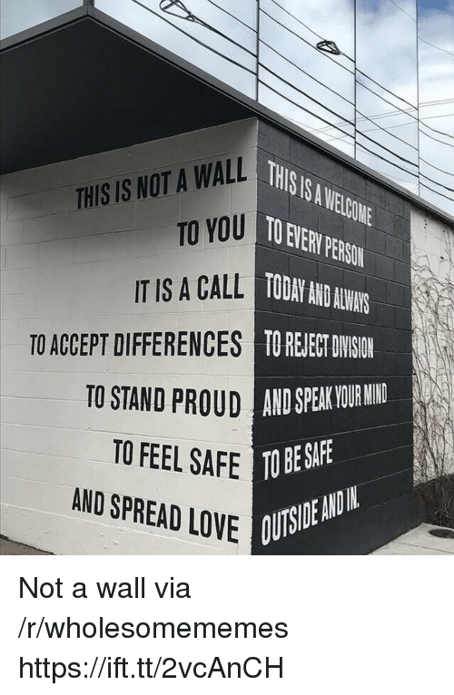 Love, Today, and Mind: THSIS.AELGONE  O EVER PERSON  TODAY AND AUN  TO REJEE DYSIN  THIS IS NOT A WALL  TO YOU  IT IS A CALL  TO ACCEPT DIFFERENCES  TO STAND  UD AND SPEAK VOUR MIND  TO FEEL SAFE TO BES  AND SPREAD LOVE  OUTSIDE ANDIN Not a wall via /r/wholesomememes https://ift.tt/2vcAnCH