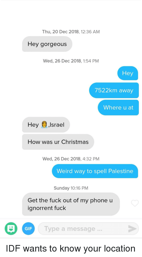 palestine: Thu, 20 Dec 2018, 12:36 AM  Hey gorgeous  Wed, 26 Dec 2018, 1:54 PM  Hey  7522km away  Where u at  Hey ,Israel  How was ur Christmas  Wed, 26 Dec 2018, 4:32 PM  Weird way to spell Palestine  Sunday 10:16 PM  Get the fuck out of my phone u  ignorrent fuck  Type a message..  GIF IDF wants to know your location