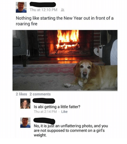 Dank, Fire, and Girls: Thu at 12:10 PM  Nothing like starting the New Year out in front of a  roaring fire  2 likes 2 comments  Is abi getting a little fatter?  Thu at 2:14 PM Like  No, it is just an unflattering photo, and you  are not supposed to comment on a girl's  weight.