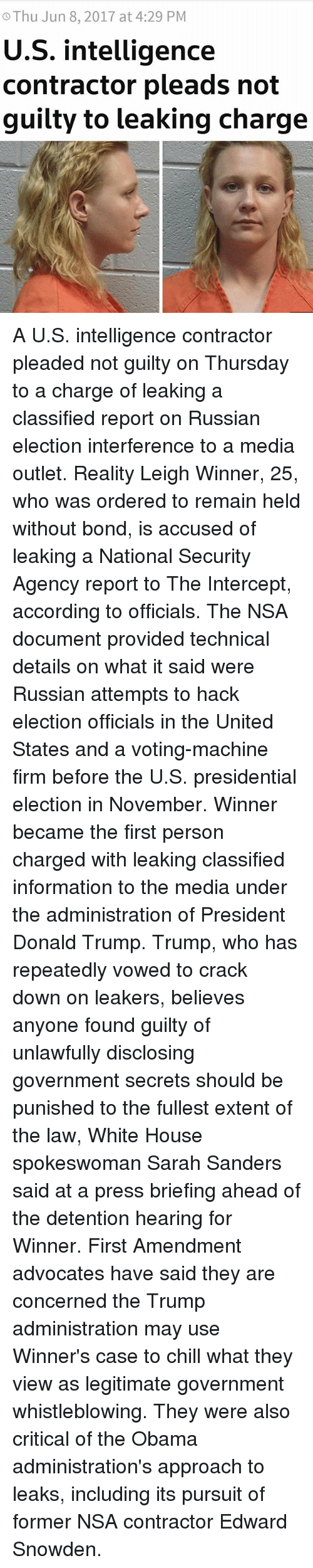 voting machine: Thu Jun 8, 2017 at 4:29 PM  U.S. intelligence  contractor pleads not  guilty to leaking charge A U.S. intelligence contractor pleaded not guilty on Thursday to a charge of leaking a classified report on Russian election interference to a media outlet. Reality Leigh Winner, 25, who was ordered to remain held without bond, is accused of leaking a National Security Agency report to The Intercept, according to officials. The NSA document provided technical details on what it said were Russian attempts to hack election officials in the United States and a voting-machine firm before the U.S. presidential election in November. Winner became the first person charged with leaking classified information to the media under the administration of President Donald Trump. Trump, who has repeatedly vowed to crack down on leakers, believes anyone found guilty of unlawfully disclosing government secrets should be punished to the fullest extent of the law, White House spokeswoman Sarah Sanders said at a press briefing ahead of the detention hearing for Winner. First Amendment advocates have said they are concerned the Trump administration may use Winner's case to chill what they view as legitimate government whistleblowing. They were also critical of the Obama administration's approach to leaks, including its pursuit of former NSA contractor Edward Snowden.