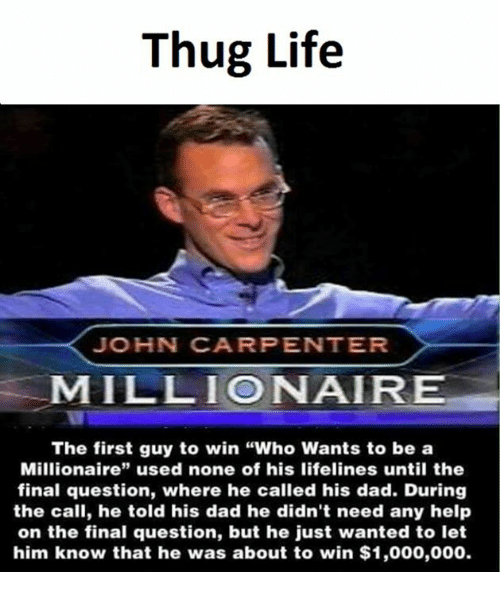 """thug: Thug Life  JOHN CARPENTER  MILLIONAIRE  The first guy to win """"Who Wants to be a  Millionaire"""" used none of his lifelines until the  final question, where he called his dad. During  the call, he told his dad he didn't need any help  on the final question, but he just wanted to let  him know that he was about to win $1,000,000."""