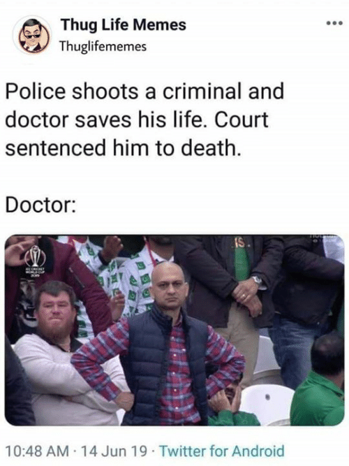 thug: Thug Life Memes  Thuglifememes  Police shoots a criminal and  doctor saves his life. Court  sentenced him to death  Doctor:  IS  10:48 AM 14 Jun 19 Twitter for Android