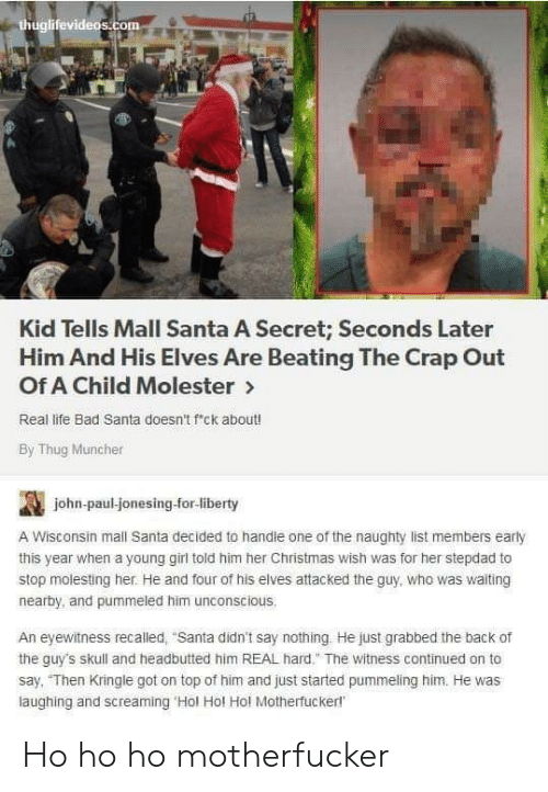 "Stepdad: thuglifevideos.com  Kid Tells Mall Santa A Secret; Seconds Later  Him And His Elves Are Beating The Crap Out  Of A Child Molester>  Real life Bad Santa doesn't f'ck about!  By Thug Muncher  john-paul-jonesing-for-liberty  A Wisconsin mall Santa decided to handle one of the naughty list members early  this year when a young girl told him her Christmas wish was for her stepdad to  stop molesting her. He and four of his elves attacked the guy, who was waiting  nearby, and pummeled him unconscious.  An eyewitness recalled, ""Santa didn't say nothing He just grabbed the back of  the guy's skull and headbutted him REAL hard."" The witness continued on to  say, ""Then Kringle got on top of him and just started pummeling him. He was  laughing and screaming 'Hol Hol Hol Motherfuckerl Ho ho ho motherfucker"