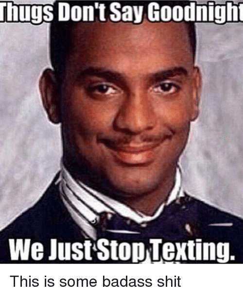 Funny, Shit, and Texting: Thugs Don't Say Goodnigh  We JustStop Texting.