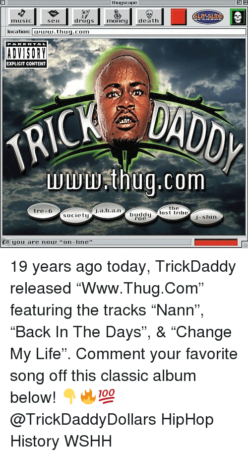 "Life, Memes, and Thug: thugscape  ser  drugsmonedeath  location: Du.thuq.com  EXPLICIT CONTENT  wwwthuq.com  the  tre+6  society  lul 'lost tribe  roe  J-shin  (a[ you are nou, ""on-line,, 19 years ago today, TrickDaddy released ""Www.Thug.Com"" featuring the tracks ""Nann"", ""Back In The Days"", & ""Change My Life"". Comment your favorite song off this classic album below! 👇🔥💯 @TrickDaddyDollars HipHop History WSHH"