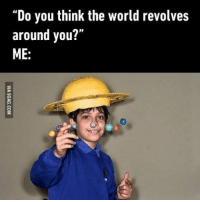 the world revolves around you