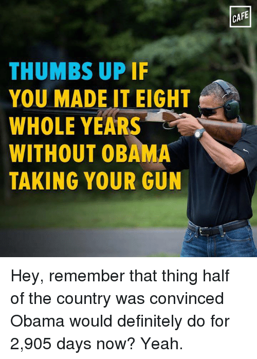 thumb ups: THUMBS UP IF  YOU MADE IT EIGHT  WHOLE YEARS  WITHOUT OBAMA  TAKING YOUR GUN  CAFE Hey, remember that thing half of the country was convinced Obama would definitely do for 2,905 days now? Yeah.
