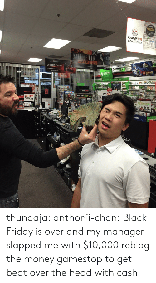 Black Friday: thundaja: anthonii-chan:  Black Friday is over and my manager slapped me with $10,000   reblog the money gamestop to get beat over the head with cash