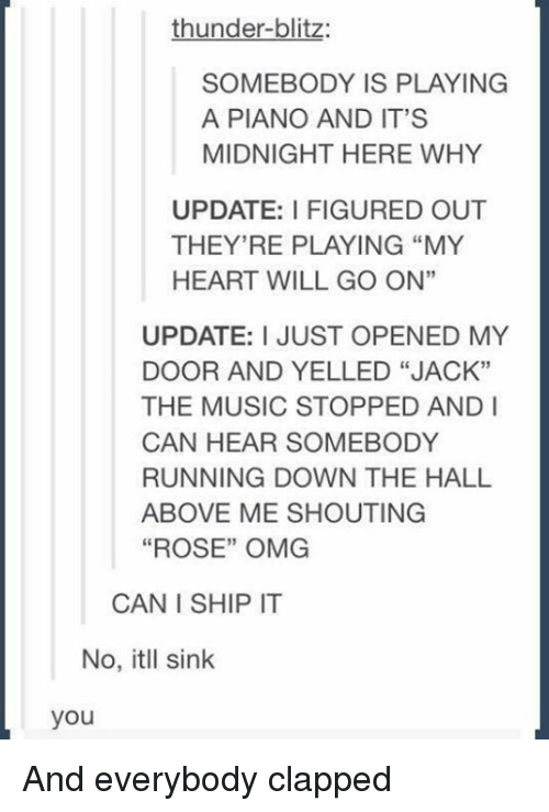 "Music, Omg, and Heart: thunder-blitz:  SOMEBODY IS PLAYING  A PIANO AND IT'S  MIDNIGHT HERE WHY  UPDATE: FIGURED OUT  THEY'RE PLAYING ""MY  HEART WILL GO ON""  UPDATE: I JUST OPENED MY  DOOR AND YELLED ""JACK""  THE MUSIC STOPPED AND I  CAN HEAR SOMEBODY  RUNNING DOWN THE HALL  ABOVE ME SHOUTING  ""ROSE"" OMG  CAN I SHIP IT  No, itll sink  you And everybody clapped"