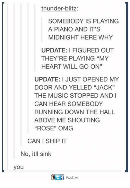"Music, Omg, and Heart: thunder-blitz:  SOMEBODY IS PLAYING  A PIANO AND IT'S  MIDNIGHT HERE WHY  UPDATE: I FIGURED OUT  THEY'RE PLAYING MY  HEART WILL GO ON""  UPDATE: I JUST OPENED MY  DOOR AND YELLED ""JACK""  THE MUSIC STOPPED AND I  CAN HEAR SOMEBODY  RUNNING DOWN THE HALL  ABOVE ME SHOUTING  ""ROSE"" OMG  CAN I SHIP IT  No, itll sink  you  Postize"