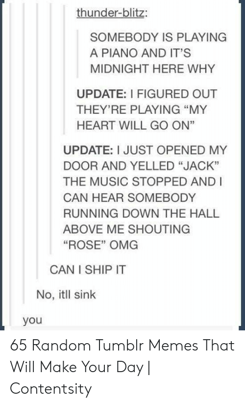 """shouting: thunder-blitz:  SOMEBODY IS PLAYING  A PIANO AND IT'S  MIDNIGHT HERE WHY  UPDATE: I FIGURED OUT  THEY'RE PLAYING """"MY  HEART WILL GO ON""""  UPDATE: I JUST OPENED MY  DOOR AND YELLED """"JACK""""  THE MUSIC STOPPED AND I  CAN HEAR SOMEBODY  RUNNING DOWN THE HALL  ABOVE ME SHOUTING  """"ROSE"""" OMG  CAN I SHIP IT  No, itll sink  you 65 Random Tumblr Memes That Will Make Your Day 