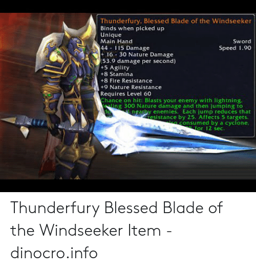 Blessed Blade Of The Windseeker: Thunderfury, Blessed Blade of the Windseeker  Binds when picked up  Unique  Sword  Main Hand  44 115 Damage  + 16 30 Nature Damage  (53.9 damage per second)  +5 Agility  Speed 1.90  +8 Stamina  +8 Fire Resistance  +9 Nature Resistance  Requires Level 60  Chance on hit: Blasts your enemy with lightning.  eling 300 Nature damage and then jumping to  nearby enemies. Each jump reduces that  resistance by 25. Affects 5 targets.  consumed by a cyclone,  for 12 sec. Thunderfury Blessed Blade of the Windseeker Item - dinocro.info