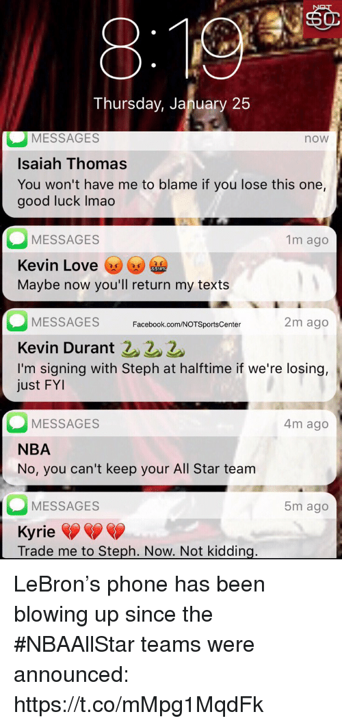 All Star, Facebook, and Kevin Durant: Thursday, January 25  MESSAGES  Isaiah Thomas  You won't have me to blame if you lose this one,  good luck Imao  now  MESSAGES  Kevin Love ⓦGe㊥  Maybe now you'll return my texts  1m ago  MESSAGES  Kevin Durant 22  I'm signing with Steph at halftime if we're losing,  ust FYI  Facebook.com/NOTSportsCenter  2m ago  MESSAGES  NBA  No, you can't keep your All Star team  4m ago  MESSAGES  5m ago  Kyrie  Trade me to Steph. Now. Not kidding LeBron's phone has been blowing up since the #NBAAllStar teams were announced: https://t.co/mMpg1MqdFk