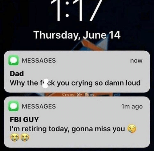 creme: Thursday, June 14  MESSAGES  now  Dad  Why the f ck you crying so damn loud  Creme My Meme  MESSAGES  FBI GUY  I'm retiring today, gonna miss you  1m ago