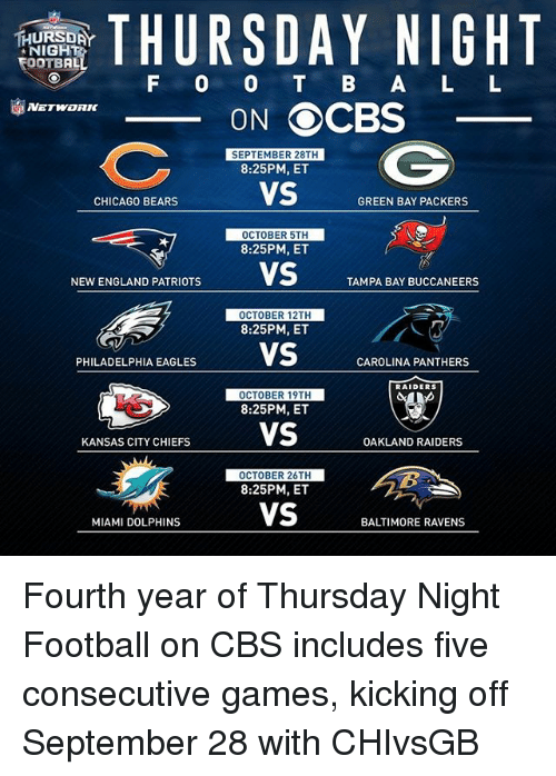 Oakland Raiders: THURSDAY NIGHT  TEOOTBAL  F O O B A L L  ON OCBS  SEPTEMBER 28TH  8:25PM, ET  VS  CHICAGO BEARS  GREEN BAY PACKERS  OCTOBER 5TH  8:25PM, ET  NEWENGLAND PATRIOTS  VS  TAMPA BAY BUCCANEERS  OCTOBER 12TH  8:25PM, ET  PHILADELPHIA EAGLES  VS  CAROLINA PANTHERS  RAIDERS  OCTOBER 19TH  8:25PM, ET  VS  KANSAS CITY CHIEFS  OAKLAND RAIDERS  OCTOBER 26TH  8:25PM, ET  VS  MIAMI DOLPHINS  BALTIMORE RAVENS Fourth year of Thursday Night Football on CBS includes five consecutive games, kicking off September 28 with CHIvsGB