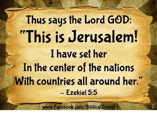 """Facebook, God, and Memes: Thus saus the Lord GOD:  """"This is Jerusalem  I have set her  In the center of the nations  With countries all around her.""""  - Ezekiel 5:5  www.Facebook.com/BiblicalZionist"""