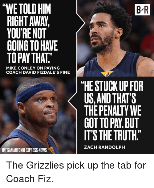"mike conley: thWETOLDHIM  RIGHT AWA,  YOUR NOT  MIKE CONLEY ON PAYING  COACH DAVID FIZDALE'S FINE  HITSANANTONIO EXPRESS NEWS  BR  ""HE STUCK UP FOR  US AND THAT'S  THE PENALTY WE  GOTTOPAN BUT  ITS THE TRUTH""  ZACH RANDOLPH The Grizzlies pick up the tab for Coach Fiz."