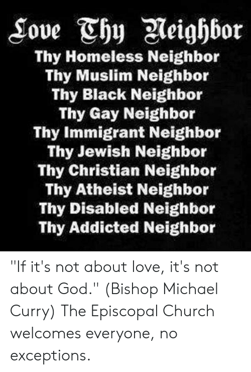 "Episcopal Church : Thy Homeless Neighbor  Thy Muslim Neighbor  Thy Black Neighbor  Thy Gay Neighbor  Thy Immigrant Neighbor  Thy Jewish Neighbor  Thy Christian Neighbor  Thy Atheist Neighbor  Thy Disabled Neighbor  Thy Addicted Neighbor ""If it's not about love, it's not about God."" (Bishop Michael Curry)  The Episcopal Church welcomes everyone, no exceptions."