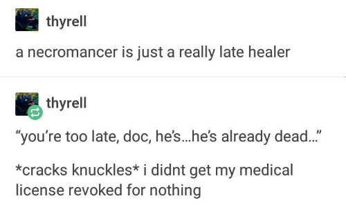 "Healer, Medical, and Doc: thyrell  a necromancer is just a really late healer  thyrell  ""you're too late, doc, he's...he's already dead...""  *cracks knuckles* i didnt get my medical  license revoked for nothing"