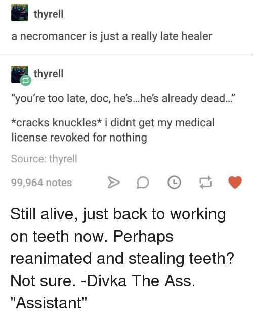 """The Ass: thyrell  a necromancer is just a really late healer  thyrell  """"you're too late, doc, he's...he's already dead...""""  *cracks knuckles* i didnt get my medical  license revoked for nothing  Source: thyrell  99,964 notesDO Still alive, just back to working on teeth now. Perhaps reanimated and stealing teeth? Not sure. -Divka The Ass. """"Assistant"""""""