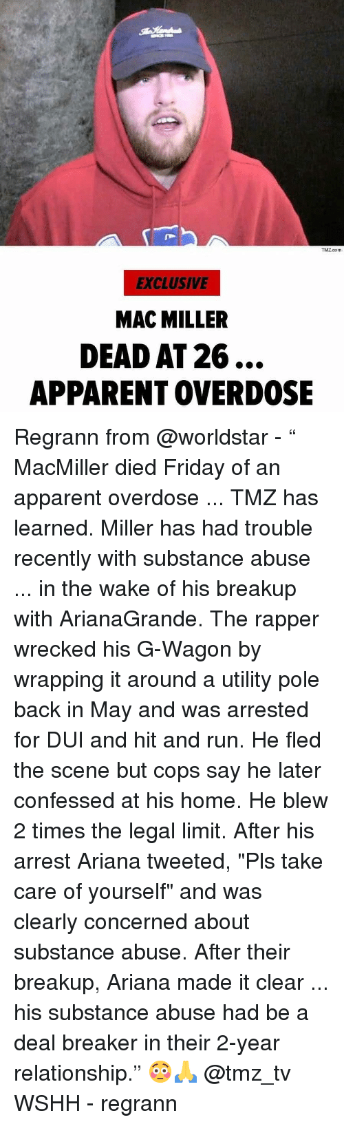 """Friday, Mac Miller, and Memes: ThZ.com  EXCLUSIVE  MAC MILLER  DEAD AT 26...  APPARENT OVERDOSE Regrann from @worldstar - """" MacMiller died Friday of an apparent overdose ... TMZ has learned. Miller has had trouble recently with substance abuse ... in the wake of his breakup with ArianaGrande. The rapper wrecked his G-Wagon by wrapping it around a utility pole back in May and was arrested for DUI and hit and run. He fled the scene but cops say he later confessed at his home. He blew 2 times the legal limit. After his arrest Ariana tweeted, """"Pls take care of yourself"""" and was clearly concerned about substance abuse. After their breakup, Ariana made it clear ... his substance abuse had be a deal breaker in their 2-year relationship."""" 😳🙏 @tmz_tv WSHH - regrann"""