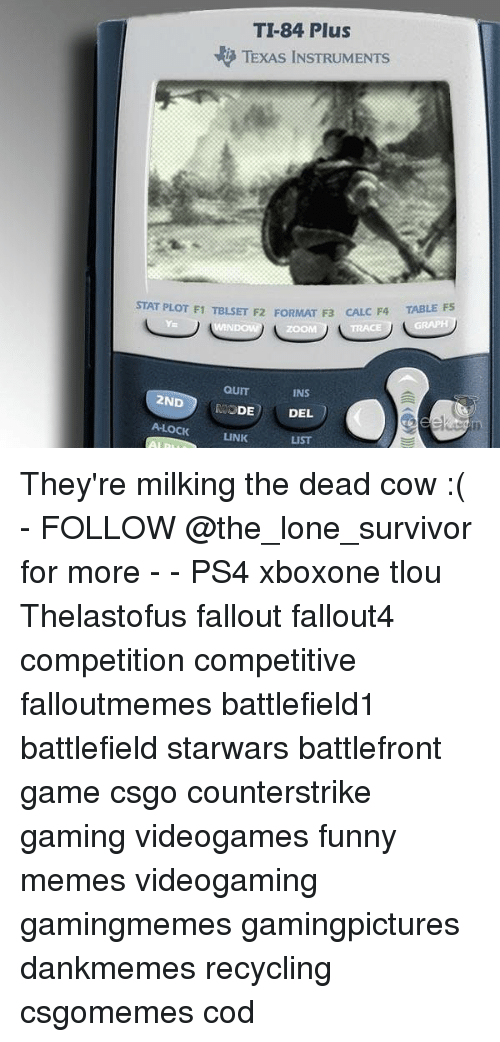 Funny, Memes, and Ps4: TI-84 Plus  TEXAS INSTRUMENTS  TABLE F5  STAT PLOT F1 TBLSET F2 FORMAT F3 CAL  C F4  Y=  ZOOM  TRACE  QUIT  MODE  A-LOCKLINK  INS  2ND  DEL  LIST They're milking the dead cow :( - FOLLOW @the_lone_survivor for more - - PS4 xboxone tlou Thelastofus fallout fallout4 competition competitive falloutmemes battlefield1 battlefield starwars battlefront game csgo counterstrike gaming videogames funny memes videogaming gamingmemes gamingpictures dankmemes recycling csgomemes cod