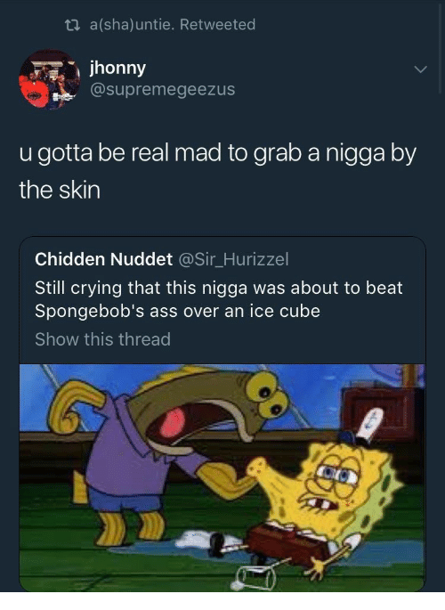 cube: ti a(sha)untie. Retweeted  jhonny  @supremegeezus  u gotta be real mad to grab a nigga by  the skin  Chidden Nuddet @Sir_Hurizzel  Still crying that this nigga was about to beat  Spongebob's ass over an ice cube  Show this thread