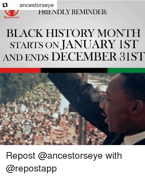 Black History Month, Memes, and History: ti ancestors eye  FRIENDLY REMINDER:  BLACKTIVIST  BLACK HISTORY MONTH  STARTS ON JANUARY IST  AND ENDS DECEMBER 31ST Repost @ancestorseye with @repostapp ・・・