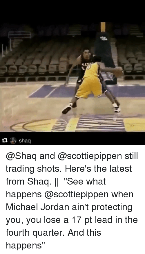 "Jordans, Michael Jordan, and Shaq: ti As shaq @Shaq and @scottiepippen still trading shots. Here's the latest from Shaq. ||| ""See what happens @scottiepippen when Michael Jordan ain't protecting you, you lose a 17 pt lead in the fourth quarter. And this happens"""