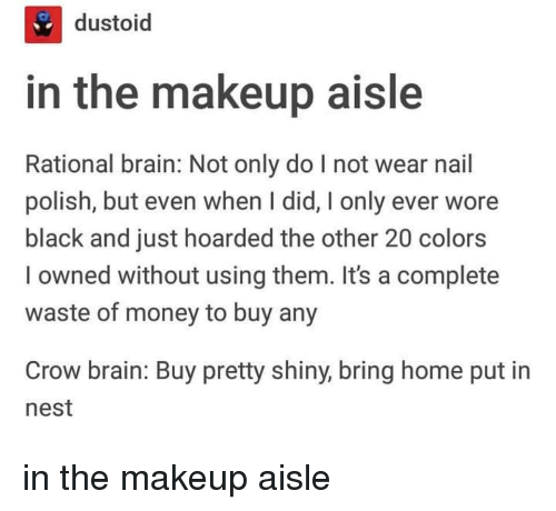 rational: ti  dustoid  in the makeup aisle  Rational brain: Not only do I not wear nail  polish, but even when I did, I only ever wore  black and just hoarded the other 20 colors  l owned without using them. It's a complete  waste of money to buy any  Crow brain: Buy pretty shiny, bring home put in  nest in the makeup aisle
