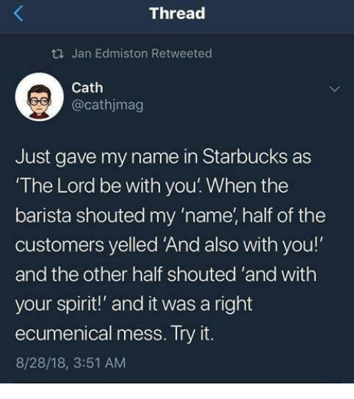 """Starbucks, Spirit, and Catholic: ti Jan Edmiston Retweeted  Cath  @cathjmag  Just gave my name in Starbucks as  The Lord be with you. When the  barista shouted my 'name, half of the  customers yelled And also with you!  and the other half shouted 'and with  your spirit!"""" and it was a right  ecumenical mess. Iry it.  8/28/18, 3:51 AM"""