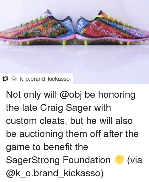 Sports, The Game, and Craig: ti k o brand kickasso Not only will @obj be honoring the late Craig Sager with custom cleats, but he will also be auctioning them off after the game to benefit the SagerStrong Foundation ✊️ (via @k_o.brand_kickasso)