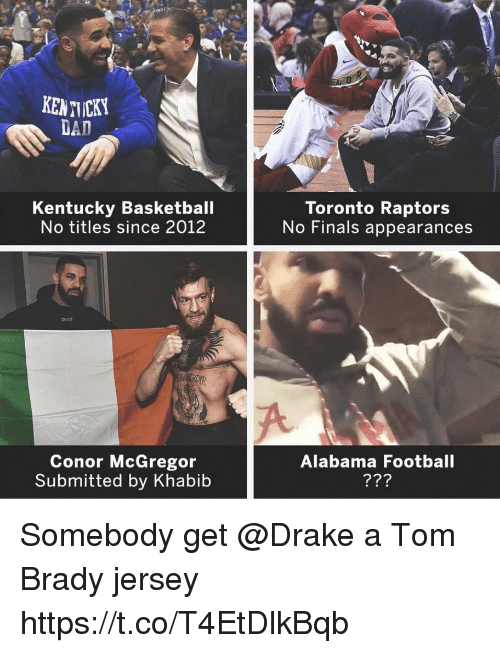 mcgregor: Ti  KENTICKY  DAD  Kentucky Basketball  No titles since 2012  Toronto Raptors  No Finals appearances  ovo  Conor McGregor  Submitted by Khabib  Alabama Football Somebody get @Drake a Tom Brady jersey https://t.co/T4EtDlkBqb