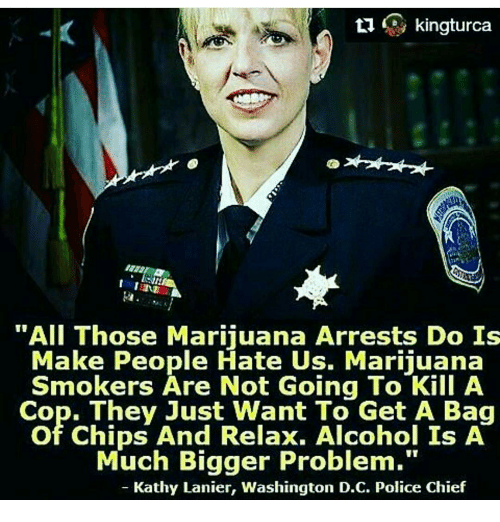 """kathi: ti  kingturca  """"All Those Marijuana Arrests Do Is  Make People Hate Us. Marijuana  Smokers Are Not Going To Kill A  Cop. They Just Want To Get A Bag  of Chips And Relax. Alcohol Is A  Much Bigger Problem.""""  Kathy Lanier, Washington D.C. Police Chief"""