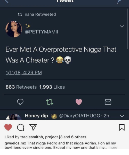 cheater: ti nana Retweeted  @PETTYMAMII  Ever Met A Overprotective Nigga That  Was A Cheater?  1/11/18, 4:29 PM  863 Retweets 1,993 Likes  Honey dip.幽@DiaryOfATHUGG-2h  ﹀  Liked by traciesmithh, project.j3 and 6 others  gweelos.mx That nigga Pedro and that nigga Adrian. Foh all my  bovfriend every single one. Except my new one that's mv... more