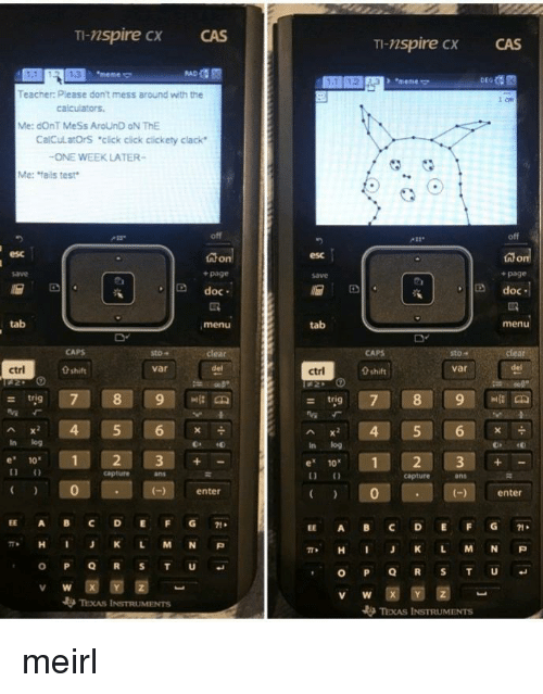 """Meme Meme: TI-nspire cx  CAS  TI-nspire CX  CAS  1.3  meme  + """"meme  Teacher: Please don't mess around with the  Me: dOnT MeSs AroUnD oN ThE  CalCulatOrS """"click cick clickety clack  ONE WEEK LATER-  Me: fails test  off  esc  esc  + page  save  + page  D doc  Ddoc  tab  menu  tab  menu  sto-  sto""""  var  ctrl  0 shift  var  ctrl  0 shift  - trig  Ax 4 5 6  In log  In log  e 10  1  e 1012 3+  capture  ans  capture  ans  0  enter  )enter  EE A BC DEFG71  EE A BC DEFG1  π* H J K L M N P  , H I J K L M N P  V W  TEXAS INSTRUMENTS meirl"""