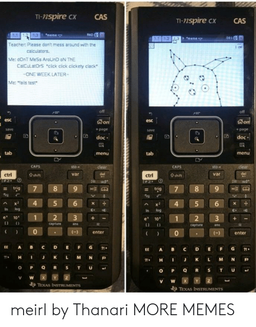 """Meme Meme: TI-nspire cx  CAS  TI-nspire CX  CAS  1.3  meme  + """"meme  Teacher: Please don't mess around with the  Me: dOnT MeSs AroUnD oN ThE  CalCulatOrS """"click cick clickety clack  ONE WEEK LATER-  Me: fails test  off  esc  esc  + page  save  + page  D doc  Ddoc  tab  menu  tab  menu  sto-  sto""""  var  ctrl  0 shift  var  ctrl  0 shift  - trig  Ax 4 5 6  In log  In log  e 10  1  e 1012 3+  capture  ans  capture  ans  0  enter  )enter  EE A BC DEFG71  EE A BC DEFG1  π* H J K L M N P  , H I J K L M N P  V W  TEXAS INSTRUMENTS meirl by Thanari MORE MEMES"""