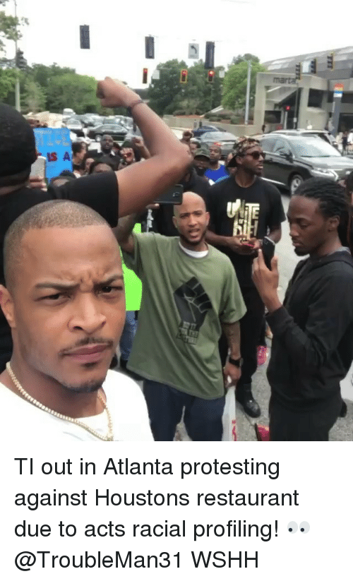 Memes, Wshh, and Restaurant: TI out in Atlanta protesting against Houstons restaurant due to acts racial profiling! 👀 @TroubleMan31 WSHH