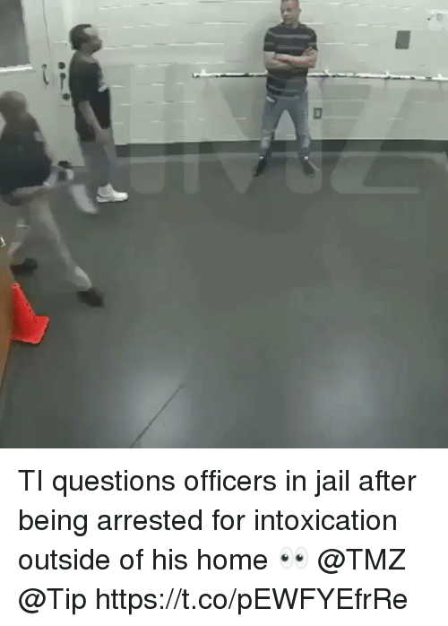 Jail, Home, and Tmz: TI questions officers in jail after being arrested for intoxication outside of his home 👀 @TMZ @Tip https://t.co/pEWFYEfrRe