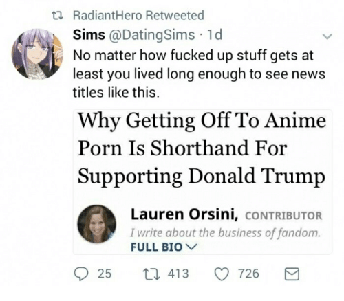 Anime, Donald Trump, and News: ti RadiantHero Retweeted  Sims @DatingSims 1d  No matter how fucked up stuff gets at  least you lived long enough to see news  titles like this.  Why Getting Off To Anime  Porn Is Shorthand For  Supporting Donald Trump  Lauren Orsini, cONTRIBUTOR  I write about the business of fandom.  FULL BIO  25 t 413 726