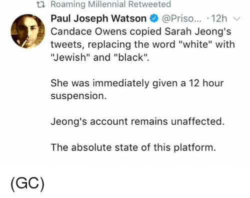 """suspension: ti Roaming Millennial Retweeted  Paul Joseph Watson @Priso... 12h  Candace Owens copied Sarah Jeong's  tweets, replacing the word """"white"""" with  Jewish"""" and """"black"""".  She was immediately given a 12 hour  suspension.  Jeong's account remains unaffected.  The absolute state of this platform (GC)"""