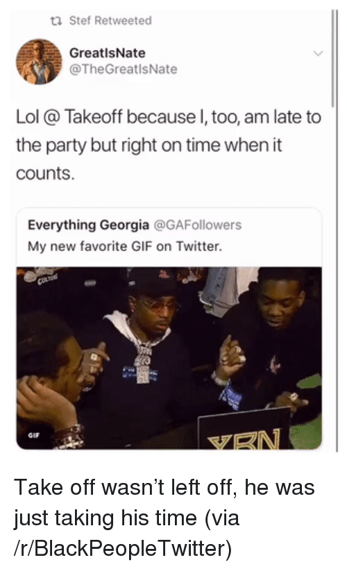 Favorite Gif: ti Stef Retweeted  GreatlsNate  @TheGreatlsNate  Lol @ Takeoff because I, too, am late to  the party but right on time when it  counts  Everything Georgia @GAFollowers  My new favorite GIF on Twitter <p>Take off wasn't left off, he was just taking his time (via /r/BlackPeopleTwitter)</p>