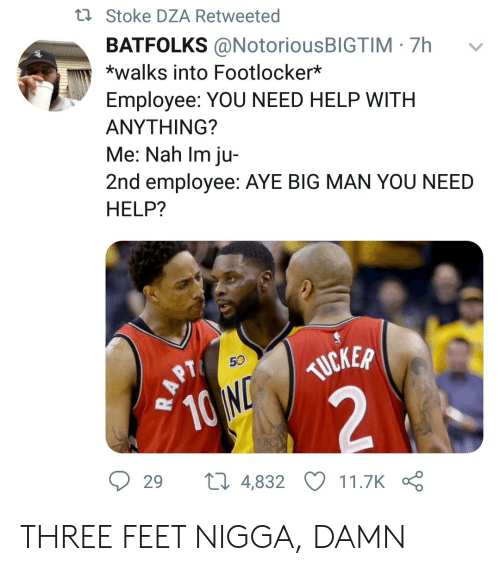 Footlocker, Help, and Feet: ti Stoke DZA Retweeted  BATFOLKS @NotoriousBIGTIM 7h  *walks into Footlocker*  Employee: YOU NEED HELP WITH  ΑΝΥΤHING?  Me: Nah Im ju-  2nd employee: AYE BIG MAN YOU NEED  HELP?  50  TUCKER  10 N  2  29  ti 4,832  11.7K  RAPT THREE FEET NIGGA, DAMN