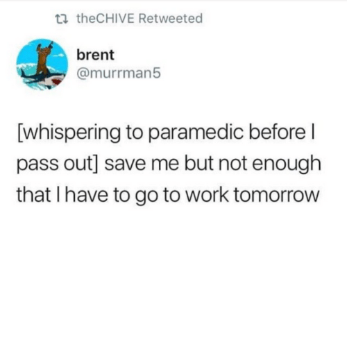 pass out: ti theCHIVE Retweeted  brent  @murrman5  [whispering to paramedic before l  pass out] save me but not enough  that I have to go to work tomorrow