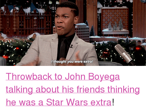 """John Boyega: ..ti  thought you were extral <p><a href=""""https://www.youtube.com/watch?v=zAOqTpr4_dY&amp;list=UU8-Th83bH_thdKZDJCrn88g&amp;index=1"""" target=""""_blank"""">Throwback to John Boyega talking about his friends thinking he was a Star Wars extra</a>!</p>"""