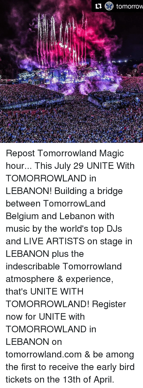 Belgium, Memes, and Music: ti & tomorrow Repost Tomorrowland Magic hour... This July 29 UNITE With TOMORROWLAND in LEBANON! Building a bridge between TomorrowLand Belgium and Lebanon with music by the world's top DJs and LIVE ARTISTS on stage in LEBANON plus the indescribable Tomorrowland atmosphere & experience, that's UNITE WITH TOMORROWLAND! Register now for UNITE with TOMORROWLAND in LEBANON on tomorrowland.com & be among the first to receive the early bird tickets on the 13th of April.